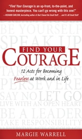 Find Your Courage : 12 Acts for Becoming Fearless at Work and in Life: 12 Acts for Becoming Fearless at Work and in Life - 12 Acts for Becoming Fearless at Work and in Life ebook by Margie Warrell
