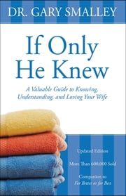 If Only He Knew - A Valuable Guide to Knowing, Understanding, and Loving Your Wife ebook by Gary Smalley