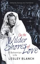 On the Wilder Shores of Love - A Bohemian Life ebook by Lesley Blanch, Georgia de Chamberet