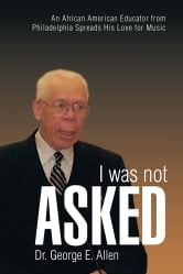 I Was Not Asked - An African American Educator from Philadelphia Spreads His Love for Music ebook by Dr. George E. Allen