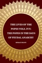 The Lives of the Popes Vols. IV-V: The Popes in the Days of Feudal Anarchy ebook by Horace Mann