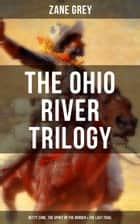 The Ohio River Trilogy: Betty Zane, The Spirit of the Border & The Last Trail - Western Classics ebook by Zane Grey
