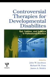 Controversial Therapies for Developmental Disabilities - Fad, Fashion, and Science in Professional Practice ebook by John W. Jacobson,Richard M. Foxx,James A. Mulick,James A. Mulick