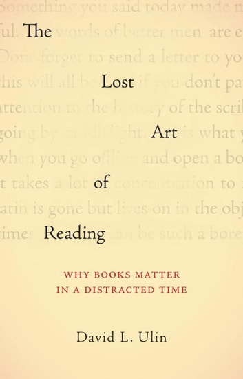The Lost Art of Reading - Why Books Matter in a Distracted Time ebook by David L. Ulin