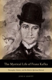 The Mystical Life of Franz Kafka: Theosophy, Cabala, and the Modern Spiritual Revival ebook by June O. Leavitt