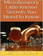 Microbrewery: Little Known Secrets You Need to Know ebook by Nestor Bogue