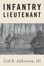 Infantry Lieutenant - The World War II Memoir of Lieutenant Gid B. Adkisson, Jr.Able Company, 317th Infantry Regiment, 80th Infantry Division ebook by Gid B. Adkisson,III