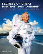 Secrets of Great Portrait Photography - Photographs of the Famous and Infamous ebook by Brian Smith