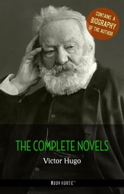 Victor Hugo: The Complete Novels + A Biography of the Author ebook by Victor Hugo
