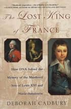 The Lost King of France - How DNA Solved the Mystery of the Murdered Son of Louis XVI and Marie Antoinette eBook by Deborah Cadbury