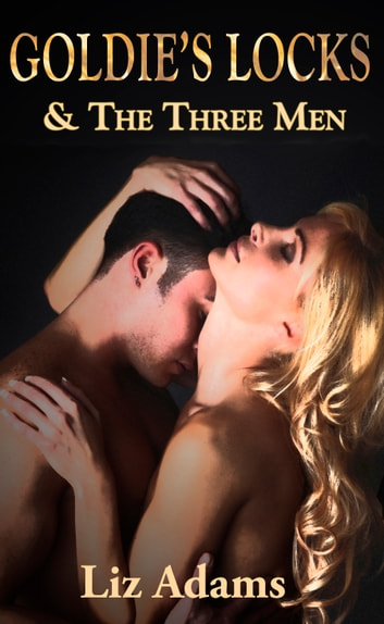 Goldie's Locks and the Three Men - An Erotic Fairy Tale Fantasy for Women ebook by Liz Adams