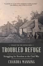 Troubled Refuge - Struggling for Freedom in the Civil War ebook by Chandra Manning