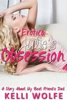 Erotica: Julie's Obsession - A Story About My Best Friend's Dad ebook by Kelli Wolfe