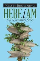 Here I Am - Life'S Crossroads Series ebook by Kelsey Browning