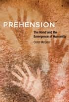 Prehension - The Hand and the Emergence of Humanity ebook by Colin McGinn