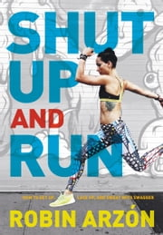Shut Up and Run - How to Get Up, Lace Up, and Sweat with Swagger ebook by Robin Arzon