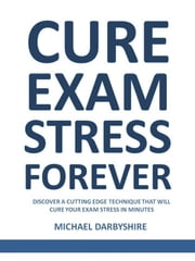 Cure Exam Stress Forever ebook by Michael Darbyshire