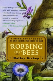 Robbing the Bees - A Biography of Honey--The Sweet Liquid Gold that Seduced the World ebook by Holley Bishop