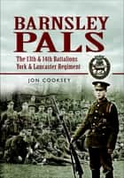 Barnsley Pals - The 13th & 14th Battalions York and Lancaster Regiment ebook by Jon Cooksey