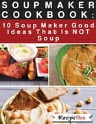 Soup Maker Cook Book: 10 Soup Maker Good Ideas That Is NOT Soup ebook by Recipe This