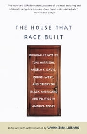 The House That Race Built - Original Essays by Toni Morrison, Angela Y. Davis, Cornel West, and Others on Black Americans and Politics in America Today ebook by Wahneema Lubiano