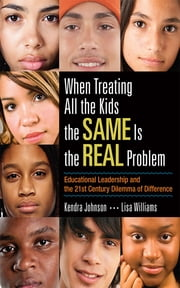 When Treating All the Kids the SAME Is the REAL Problem - Educational Leadership and the 21st Century Dilemma of Difference ebook by Kendra V. Johnson,Lisa N. Jefferson Williams