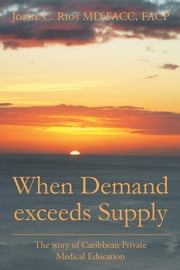 When Demand Exceeds Supply - A Story of Caribbean Private Medical Education ebook by Jorge C. Rios MD FACC FACP