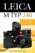 Leica M Typ 240: A Guide for Beginners ebook by Matthew Hollinder