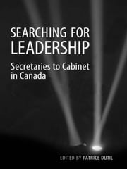 Searching for Leadership - Secretaries to Cabinet in Canada ebook by Patrice Dutil