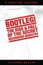 Bootleg! The Rise And Fall Of The Secret Recording Industry ebook by Clinton Heylin