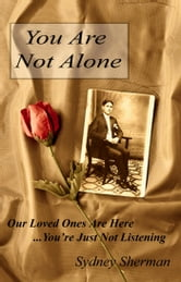 You Are Not Alone - Our Loved Ones Are Here...You're Just Not Listening ebook by Sydney Sherman