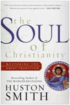 The Soul of Christianity - Restoring the Great Tradition ebook by Huston Smith