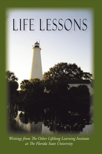 Life Lessons - Writings from the Osher Lifelong Learning Institute at the Florida State University ebook by OLLI at FSU
