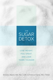The Sugar Detox - Lose Weight, Feel Great, and Look Years Younger ebook by Brooke Alpert MS, RD,Patricia Farris MD
