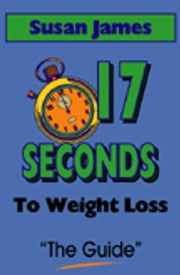 17 Seconds to Weight Loss (The Guide) ebook by Susan James