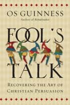 Fool's Talk - Recovering the Art of Christian Persuasion ebook by Os Guinness