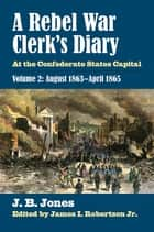 A Rebel War Clerk's Diary - At the Confederate States Capital, Volume 2: August 1863-April 1865 ebook by J. B. Jones, James I. Robertson Jr.