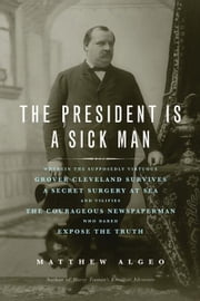 The President Is a Sick Man: Wherein the Supposedly Virtuous Grover Cleveland Survives a Secret Surgery at Sea and Vilifies the Courageous Newspape ebook by Algeo, Matthew