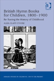 British Hymn Books for Children, 1800-1900 - Re-Tuning the History of Childhood ebook by Dr Alisa Clapp-Itnyre,Professor Claudia Nelson