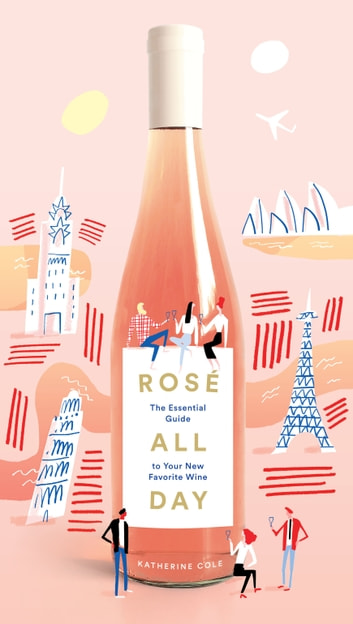 Rosé All Day - The Essential Guide to Your New Favorite Wine ebook by Katherine Cole
