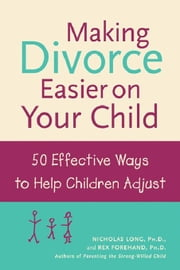 Making Divorce Easier on Your Child: 50 Effective Ways to Help Children Adjust ebook by Long, Nicholas James
