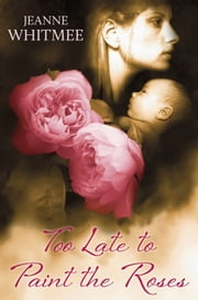 Too Late to Paint the Roses ebook by Jeanne Whitmee