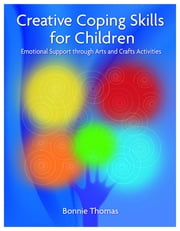 Creative Coping Skills for Children - Emotional Support through Arts and Crafts Activities ebook by Bonnie Thomas