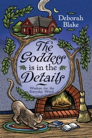 The Goddess Is in the Details: Wisdom for the Everyday Witch - Wisdom for the Everyday Witch ebook by Deborah Blake