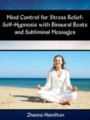 Mind Control for Stress Relief: Self-Hypnosis with Binaural Beats and Subliminal Messages ebook by Zhanna Hamilton