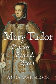 Mary Tudor - Princess, Bastard, Queen ebook by Anna Whitelock