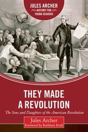 They Made a Revolution - The Sons and Daughters of the American Revolution ebook by Jules Archer, Kathleen Krull