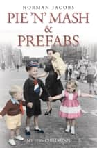 Pie 'n' Mash and Prefabs - A 1950s Childhood ebook by Norman Jacobs