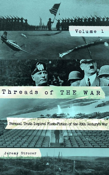 Threads of The War, Volume I: Personal Truth Inspired Flash-Fiction of The 20th Century's War - Threads of The War, #1 ebook by Jeremy Strozer