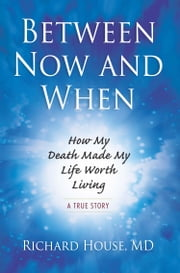 Between Now and When - How My Death Made My Life Worth Living [A True Story] ebook by Richard House MD